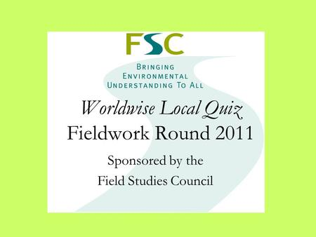 Worldwise Local Quiz Fieldwork Round 2011 Sponsored by the Field Studies Council.