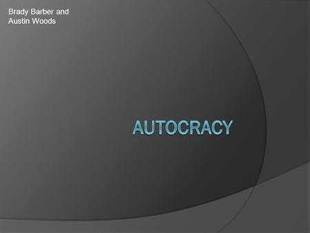 Brady Barber and Austin Woods. What is an autocracy govt?  An autocracy government is when a country is ruled by a single person. (dictator)