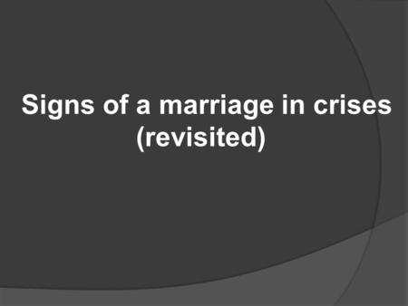 Signs of a marriage in crises (revisited). Signs of a couple in crisis: -Difficulty communicating well, especially when you disagree. -Avoidance/Withdrawal-one.