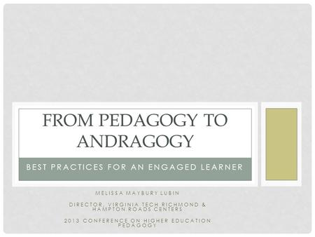 BEST PRACTICES FOR AN ENGAGED LEARNER FROM PEDAGOGY TO ANDRAGOGY MELISSA MAYBURY LUBIN DIRECTOR, VIRGINIA TECH RICHMOND & HAMPTON ROADS CENTERS 2013 CONFERENCE.
