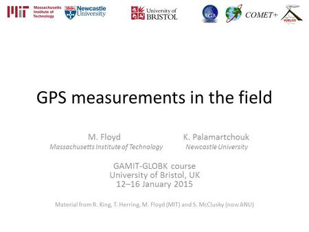 GPS measurements in the field M. Floyd K. Palamartchouk Massachusetts Institute of Technology Newcastle University GAMIT-GLOBK course University of Bristol,