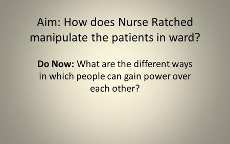 Aim: How does Nurse Ratched manipulate the patients in ward? Do Now: What are the different ways in which people can gain power over each other?