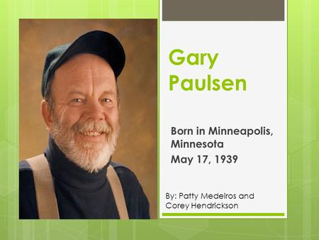 Gary Paulsen Born in Minneapolis, Minnesota May 17, 1939 By: Patty Medeiros and Corey Hendrickson.