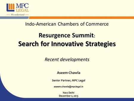 Aseem Chawla Senior Partner, MPC Legal New Delhi December 2, 2013 Indo-American Chambers of Commerce Resurgence Summit : Search.