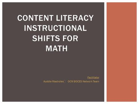 CONTENT LITERACY INSTRUCTIONAL SHIFTS FOR MATH Facilitator Auddie Mastroleo OCM BOCES Network Team.