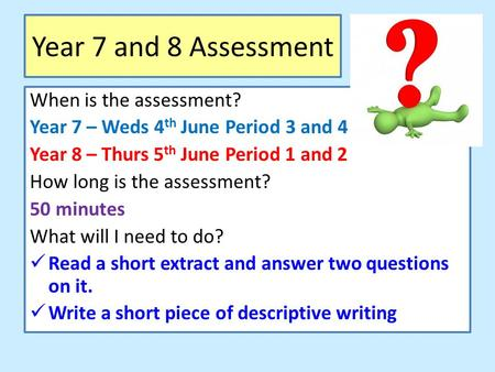 Year 7 and 8 Assessment When is the assessment? Year 7 – Weds 4 th June Period 3 and 4 Year 8 – Thurs 5 th June Period 1 and 2 How long is the assessment?