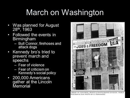 March on Washington Was planned for August 28 th, 1963 Followed the events in Birmingham –Bull Connor, firehoses and attack dogs Kennedy bro's tried to.