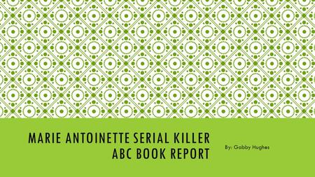 MARIE ANTOINETTE SERIAL KILLER ABC BOOK REPORT By: Gabby Hughes.