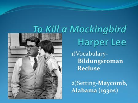 1)Vocabulary- Bildungsroman Recluse 2)Setting-Maycomb, Alabama (1930s)