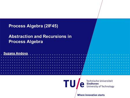 Process Algebra (2IF45) Abstraction and Recursions in Process Algebra Suzana Andova.