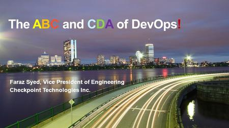 The ABC and CDA of DevOps! Faraz Syed, Vice President of Engineering Checkpoint Technologies Inc.