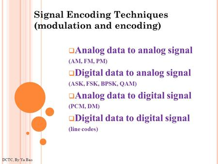  Analog data to analog signal (AM, FM, PM)  Digital data to analog signal (ASK, FSK, BPSK, QAM)  Analog data to digital signal (PCM, DM)  Digital data.
