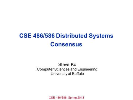 CSE 486/586, Spring 2013 CSE 486/586 Distributed Systems Consensus Steve Ko Computer Sciences and Engineering University at Buffalo.