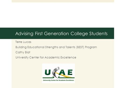 Advising First Generation College Students Terre Lucas Building Educational Strengths and Talents (BEST) Program Cathy Blat University Center for Academic.