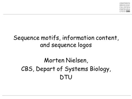 Sequence motifs, information content, and sequence logos Morten Nielsen, CBS, Depart of Systems Biology, DTU.