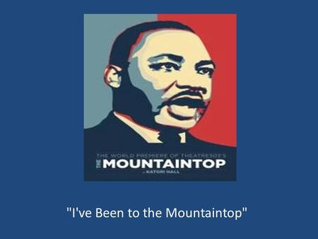 I've Been to the Mountaintop. background On April 3, 1968, Martin Luther King was in Memphis providing support and encouragement to 1300 African- American.