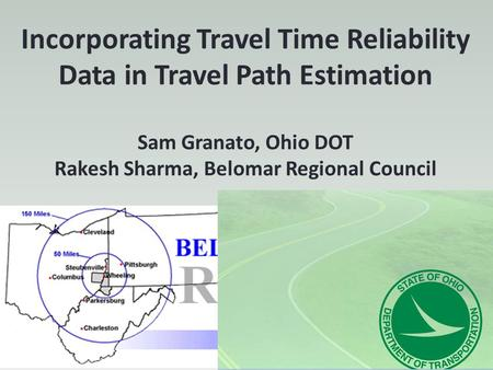 Incorporating Travel Time Reliability Data in Travel Path Estimation Sam Granato, Ohio DOT Rakesh Sharma, Belomar Regional Council.