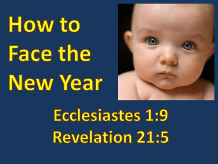 How to Face the New Year Ecclesiastes 1:9; Revelation 21:5 We'd like to keep hope alive that somehow the new year will be new, better and.