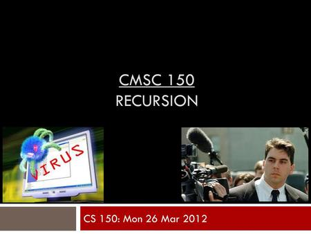 CMSC 150 RECURSION CS 150: Mon 26 Mar 2012. Motivation : Bioinformatics Example  A G A C T A G T T A C  C G A G A C G T  Want to compare sequences.