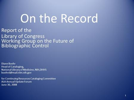 1 On the Record Report of the Library of Congress Working Group on the Future of Bibliographic Control Diane Boehr Head of Cataloging, National Library.