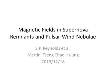 Magnetic Fields in Supernova Remnants and Pulsar-Wind Nebulae S.P. Reynolds et al. Martin, Tseng Chao Hsiung 2013/12/18.