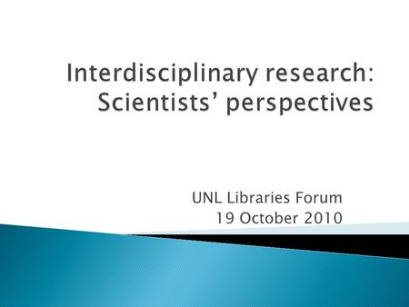 UNL Libraries Forum 19 October 2010. 'Interdisciplinary' is a well-defined and clearly understood term among scientists. FALSE.