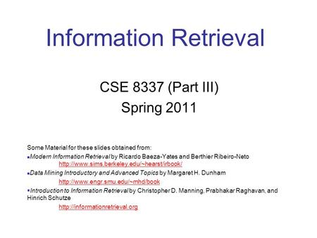 Information Retrieval CSE 8337 (Part III) Spring 2011 Some Material for these slides obtained from: Modern Information Retrieval by Ricardo Baeza-Yates.