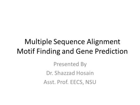 Presented By Dr. Shazzad Hosain Asst. Prof. EECS, NSU Multiple Sequence Alignment Motif Finding and Gene Prediction.