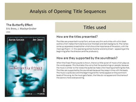 Analysis of Opening Title Sequences The Butterfly Effect Eric Bress, J. Mackye Gruber 2004 Titles used How are the titles presented? The titles are presented.