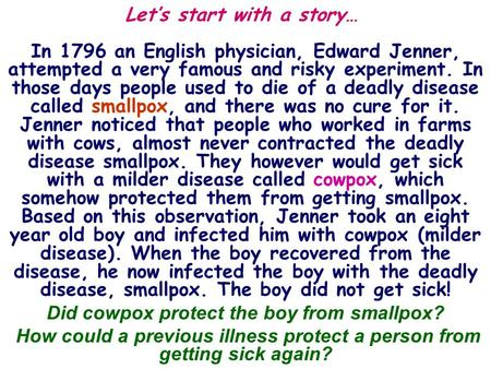 Let's start with a story… In 1796 an English physician, Edward Jenner, attempted a very famous and risky experiment. In those days people used to die of.