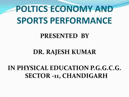 POLTICS ECONOMY AND SPORTS PERFORMANCE PRESENTED BY DR. RAJESH KUMAR <strong>IN</strong> PHYSICAL EDUCATION P.G.G.C.G. SECTOR -11, CHANDIGARH.