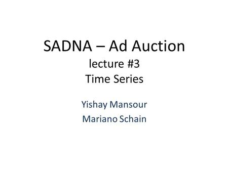 SADNA – Ad Auction lecture #3 Time Series Yishay Mansour Mariano Schain.