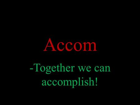 Accom -Together we can accomplish!. What Is Accom? Accom is an organization for people who want to accomplish things. Accom values both cooperated and.