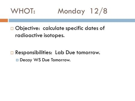 WHOT: Monday 12/8  Objective: calculate specific dates of radioactive isotopes.  Responsibilities: Lab Due tomorrow.  Decay WS Due Tomorrow.