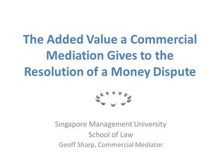 The Added Value a Commercial Mediation Gives to the Resolution of a Money Dispute Singapore Management University School of Law Geoff Sharp, Commercial.