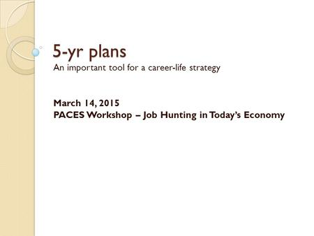 5-yr plans An important tool for a career-life strategy March 14, 2015 PACES Workshop – Job Hunting in Today's Economy.