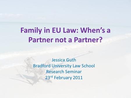 Family in EU Law: When's a Partner not a Partner? Jessica Guth Bradford University Law School Research Seminar 23 rd February 2011.