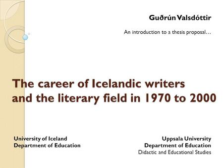 The career of Icelandic writers and the literary field in 1970 to 2000 Guðrún Valsdóttir An introduction to a thesis proposal… Uppsala University Department.