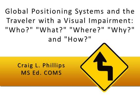 Global Positioning Systems and the Traveler with a Visual Impairment: Who? What? Where? Why? and How? Craig L. Phillips MS Ed. COMS.