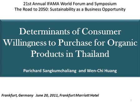 Determinants of Consumer Willingness to Purchase for Organic Products in Thailand Parichard Sangkumchaliang and Wen-Chi Huang 21st Annual IFAMA World Forum.