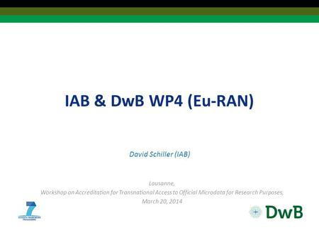 IAB & DwB WP4 (Eu-RAN) David Schiller (IAB) Lausanne, Workshop on Accreditation for Transnational Access to Official Microdata for Research Purposes, March.