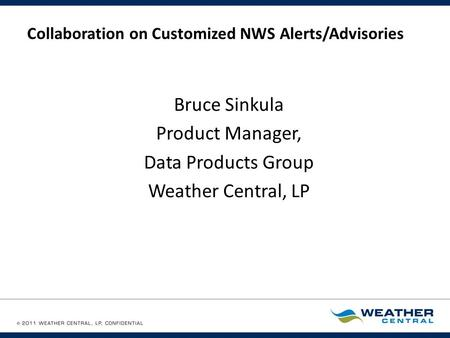 Collaboration on Customized NWS Alerts/Advisories Bruce Sinkula Product Manager, Data Products Group Weather Central, LP.