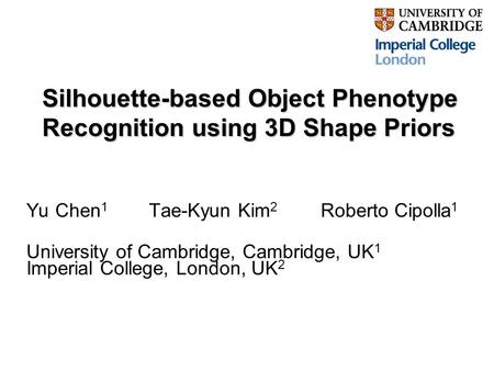Silhouette-based Object Phenotype Recognition using 3D Shape Priors Yu Chen 1 Tae-Kyun Kim 2 Roberto Cipolla 1 University of Cambridge, Cambridge, UK 1.