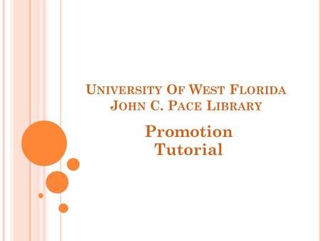 U NIVERSITY O F W EST F LORIDA J OHN C. P ACE L IBRARY Promotion Tutorial.