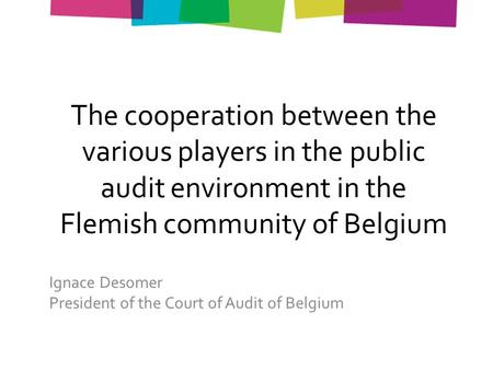 The cooperation between the various players in the public audit environment in the Flemish community of Belgium Ignace Desomer President of the Court of.