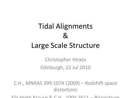 Tidal Alignments & Large Scale Structure Christopher Hirata Edinburgh, 22 Jul 2010 C.H., MNRAS 399:1074 (2009) – Redshift space distortions Elisabeth Krause.