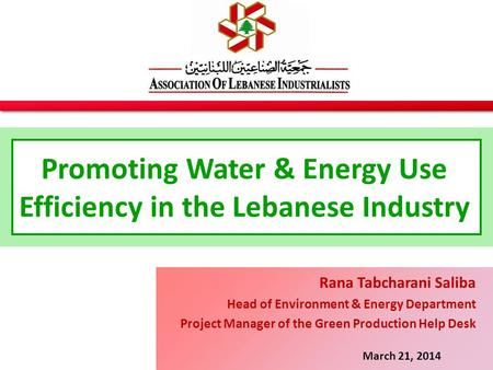 Promoting Water & Energy Use Efficiency in the Lebanese Industry March 21, 2014 Rana Tabcharani Saliba Head of Environment & Energy Department Project.