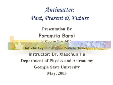 Antimatter: Past, Present & Future Presentation By Paramita Barai In Course Phys 6410: Introductory Nuclear and Particle Physics Instructor: Dr. Xiaochun.