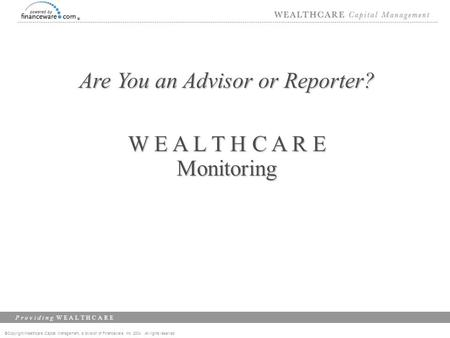 ©Copyright Wealthcare Capital Management, a division of Financeware, Inc. 2004 All rights reserved P r o v i d i n g W E A L T H C A R E Are You an Advisor.