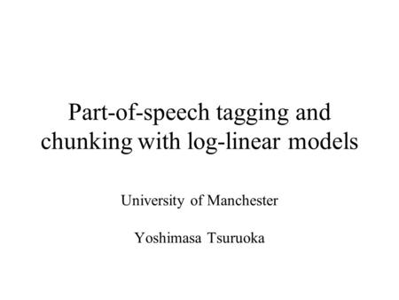 Part-of-speech tagging and chunking with log-linear models University of Manchester Yoshimasa Tsuruoka.